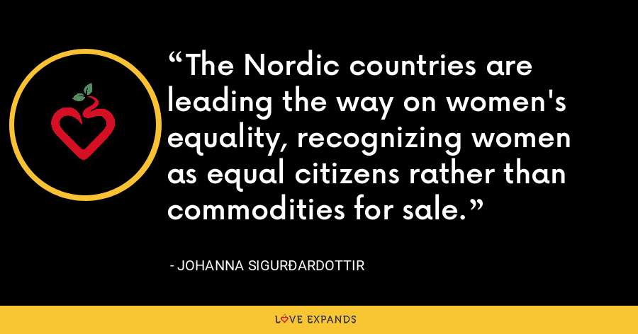 The Nordic countries are leading the way on women's equality, recognizing women as equal citizens rather than commodities for sale. - Johanna Sigurðardottir