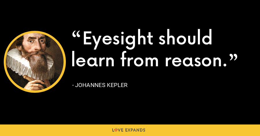 Eyesight should learn from reason. - Johannes Kepler