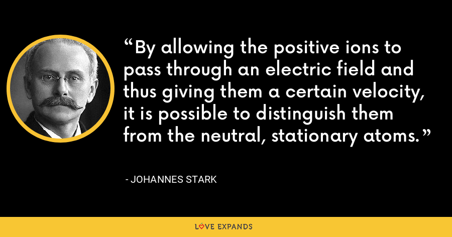 By allowing the positive ions to pass through an electric field and thus giving them a certain velocity, it is possible to distinguish them from the neutral, stationary atoms. - Johannes Stark