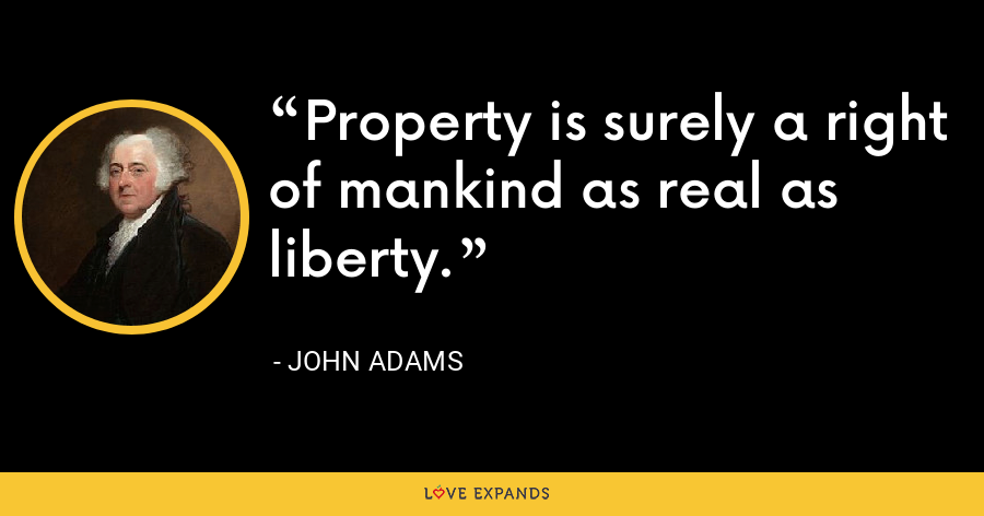 Property is surely a right of mankind as real as liberty. - John Adams