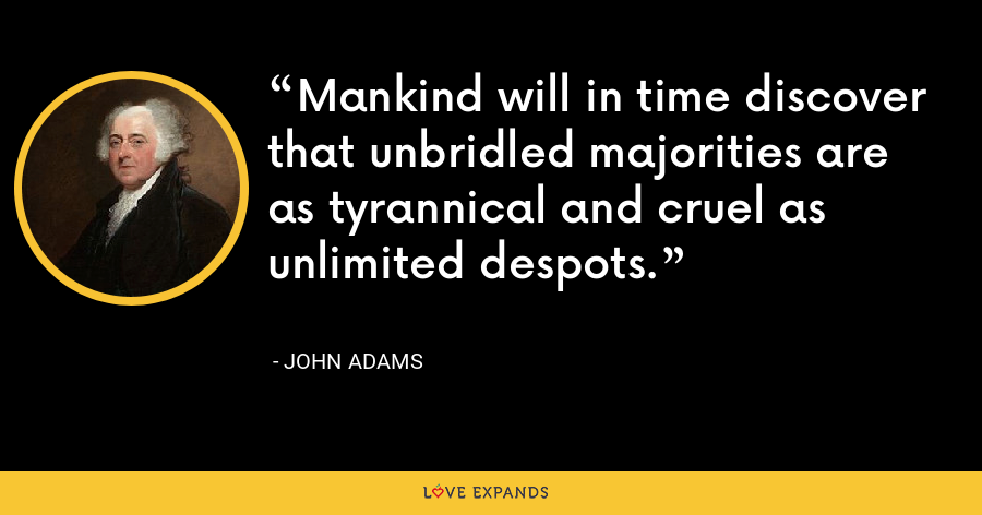 Mankind will in time discover that unbridled majorities are as tyrannical and cruel as unlimited despots. - John Adams