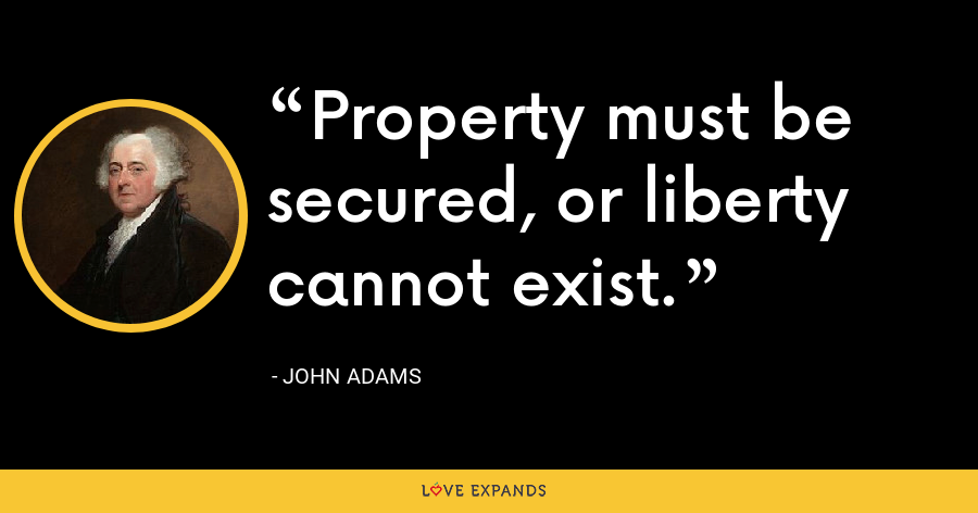 Property must be secured, or liberty cannot exist. - John Adams