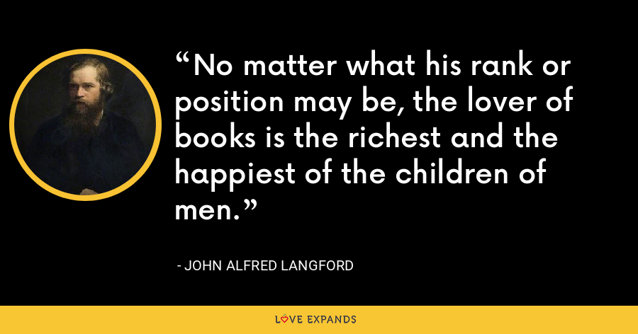 No matter what his rank or position may be, the lover of books is the richest and the happiest of the children of men. - John Alfred Langford