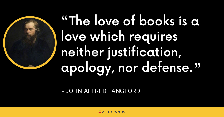 The love of books is a love which requires neither justification, apology, nor defense. - John Alfred Langford