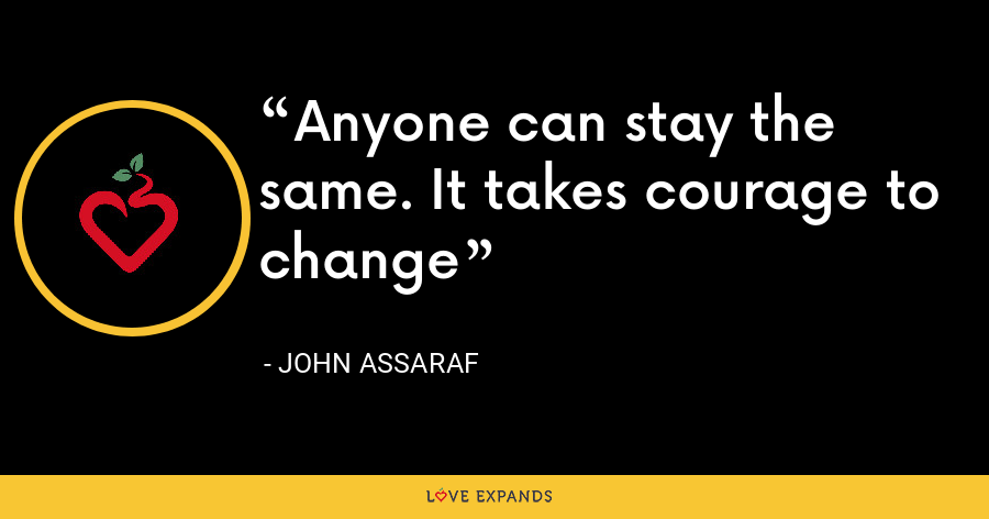 Anyone can stay the same. It takes courage to change - John Assaraf