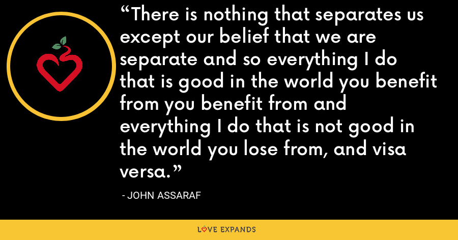 There is nothing that separates us except our belief that we are separate and so everything I do that is good in the world you benefit from you benefit from and everything I do that is not good in the world you lose from, and visa versa. - John Assaraf