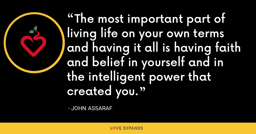 The most important part of living life on your own terms and having it all is having faith and belief in yourself and in the intelligent power that created you. - John Assaraf