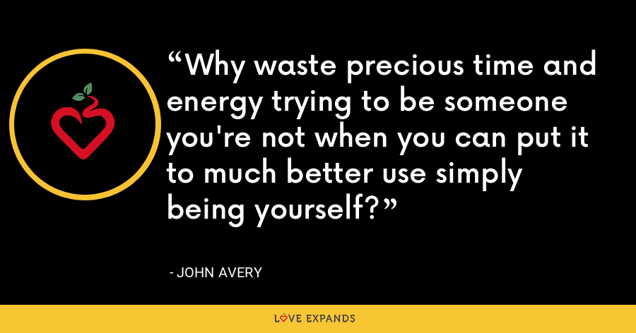 Why waste precious time and energy trying to be someone you're not when you can put it to much better use simply being yourself? - John Avery