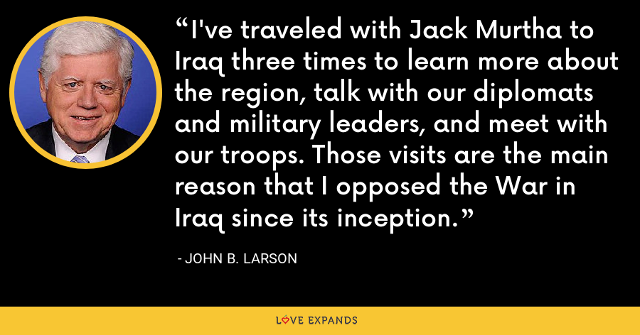 I've traveled with Jack Murtha to Iraq three times to learn more about the region, talk with our diplomats and military leaders, and meet with our troops. Those visits are the main reason that I opposed the War in Iraq since its inception. - John B. Larson