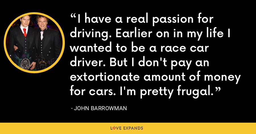 I have a real passion for driving. Earlier on in my life I wanted to be a race car driver. But I don't pay an extortionate amount of money for cars. I'm pretty frugal. - John Barrowman