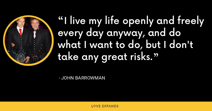 I live my life openly and freely every day anyway, and do what I want to do, but I don't take any great risks. - John Barrowman