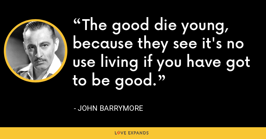 The good die young, because they see it's no use living if you have got to be good. - John Barrymore