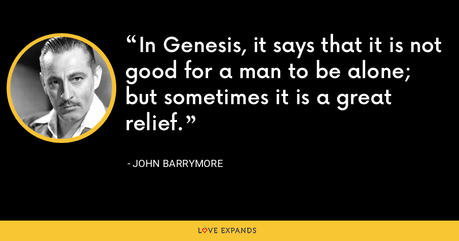 In Genesis, it says that it is not good for a man to be alone; but sometimes it is a great relief. - John Barrymore