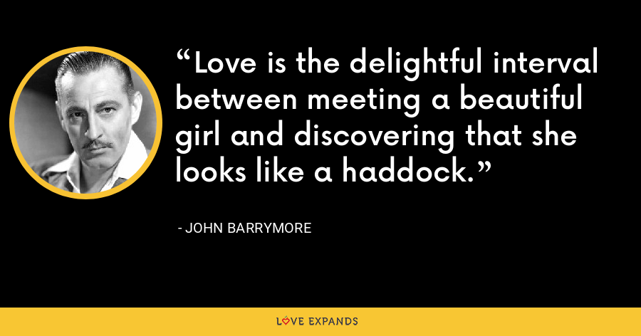 Love is the delightful interval between meeting a beautiful girl and discovering that she looks like a haddock. - John Barrymore