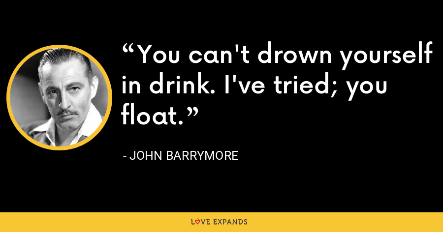 You can't drown yourself in drink. I've tried; you float. - John Barrymore