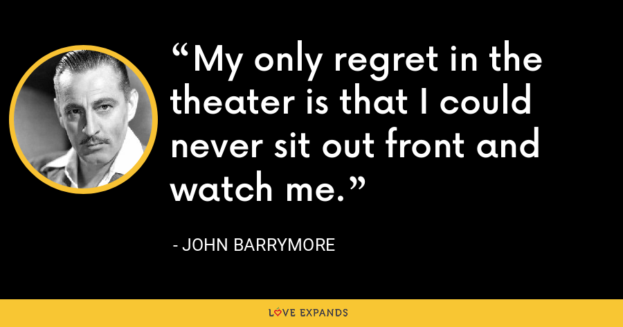 My only regret in the theater is that I could never sit out front and watch me. - John Barrymore
