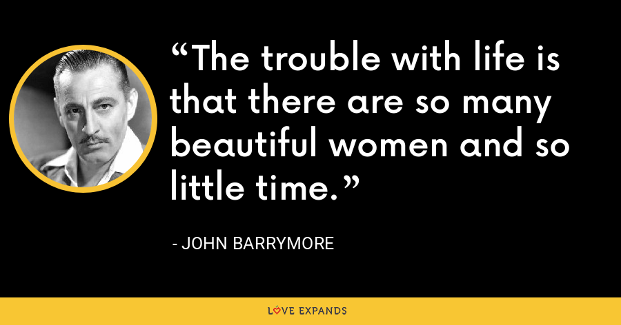 The trouble with life is that there are so many beautiful women and so little time. - John Barrymore