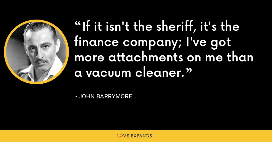 If it isn't the sheriff, it's the finance company; I've got more attachments on me than a vacuum cleaner. - John Barrymore