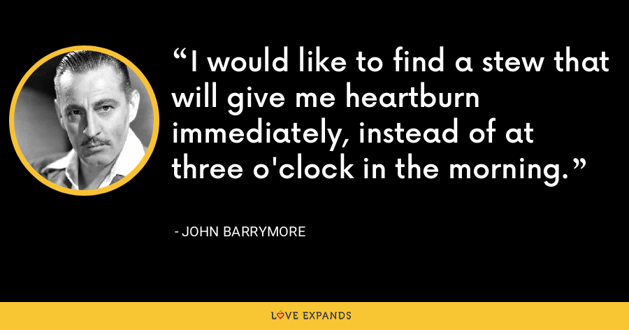 I would like to find a stew that will give me heartburn immediately, instead of at three o'clock in the morning. - John Barrymore