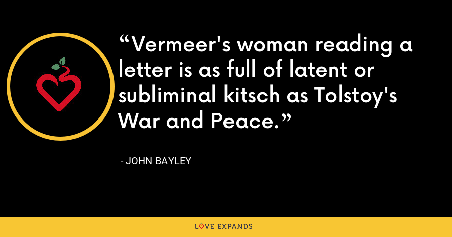Vermeer's woman reading a letter is as full of latent or subliminal kitsch as Tolstoy's War and Peace. - John Bayley