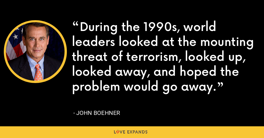 During the 1990s, world leaders looked at the mounting threat of terrorism, looked up, looked away, and hoped the problem would go away. - John Boehner