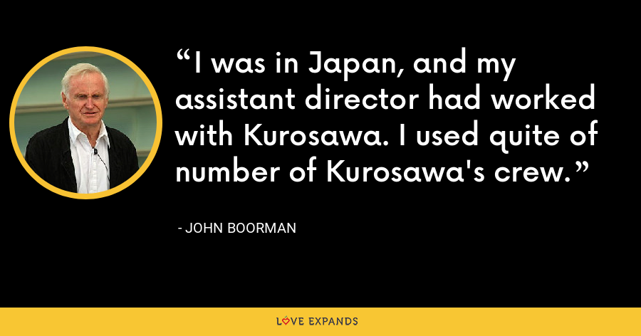 I was in Japan, and my assistant director had worked with Kurosawa. I used quite of number of Kurosawa's crew. - John Boorman