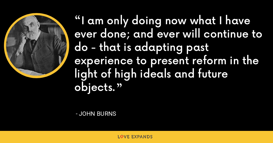 I am only doing now what I have ever done; and ever will continue to do - that is adapting past experience to present reform in the light of high ideals and future objects. - John Burns