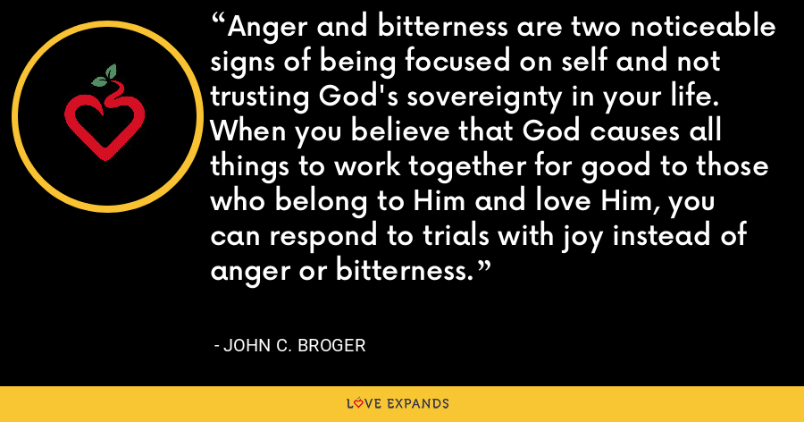 Anger and bitterness are two noticeable signs of being focused on self and not trusting God's sovereignty in your life. When you believe that God causes all things to work together for good to those who belong to Him and love Him, you can respond to trials with joy instead of anger or bitterness. - John C. Broger