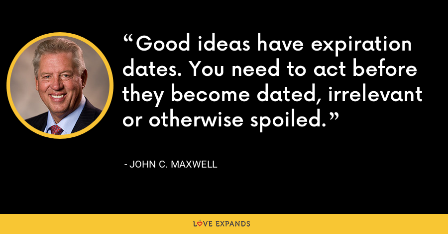 Good ideas have expiration dates. You need to act before they become dated, irrelevant or otherwise spoiled. - John C. Maxwell