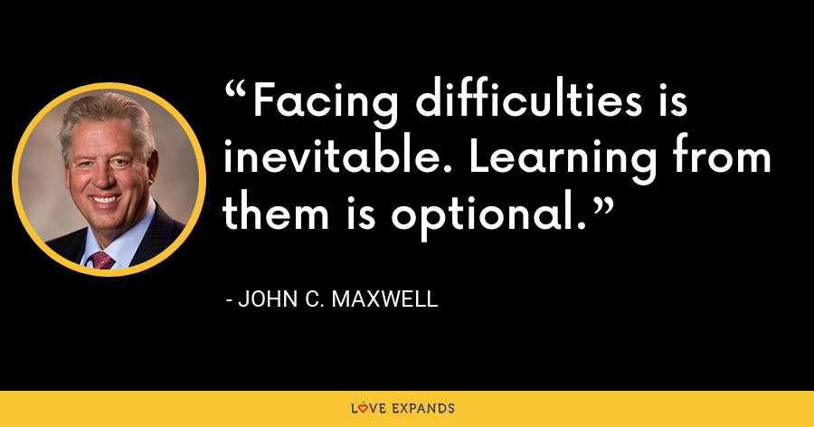 Facing difficulties is inevitable. Learning from them is optional. - John C. Maxwell