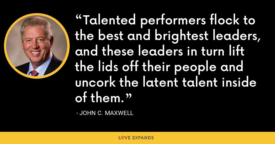 Talented performers flock to the best and brightest leaders, and these leaders in turn lift the lids off their people and uncork the latent talent inside of them. - John C. Maxwell