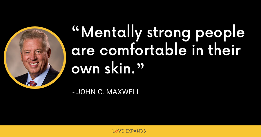 Mentally strong people are comfortable in their own skin. - John C. Maxwell