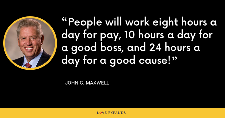 People will work eight hours a day for pay, 10 hours a day for a good boss, and 24 hours a day for a good cause! - John C. Maxwell