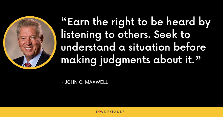 Earn the right to be heard by listening to others. Seek to understand a situation before making judgments about it. - John C. Maxwell