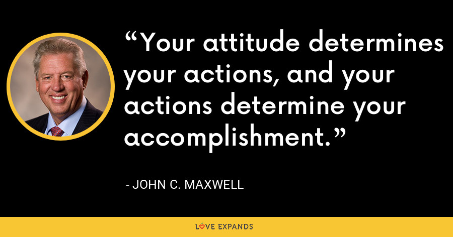 Your attitude determines your actions, and your actions determine your accomplishment. - John C. Maxwell