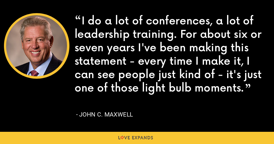 I do a lot of conferences, a lot of leadership training. For about six or seven years I've been making this statement - every time I make it, I can see people just kind of - it's just one of those light bulb moments. - John C. Maxwell