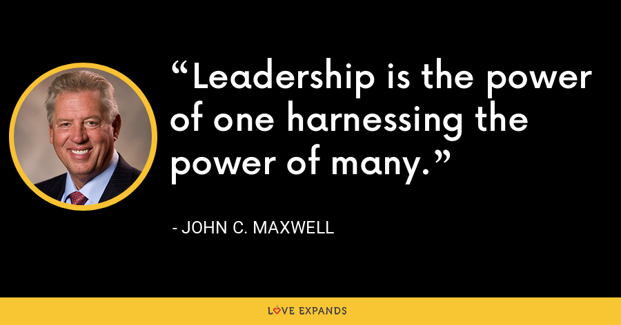 Leadership is the power of one harnessing the power of many. - John C. Maxwell
