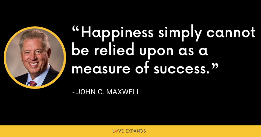 Happiness simply cannot be relied upon as a measure of success. - John C. Maxwell