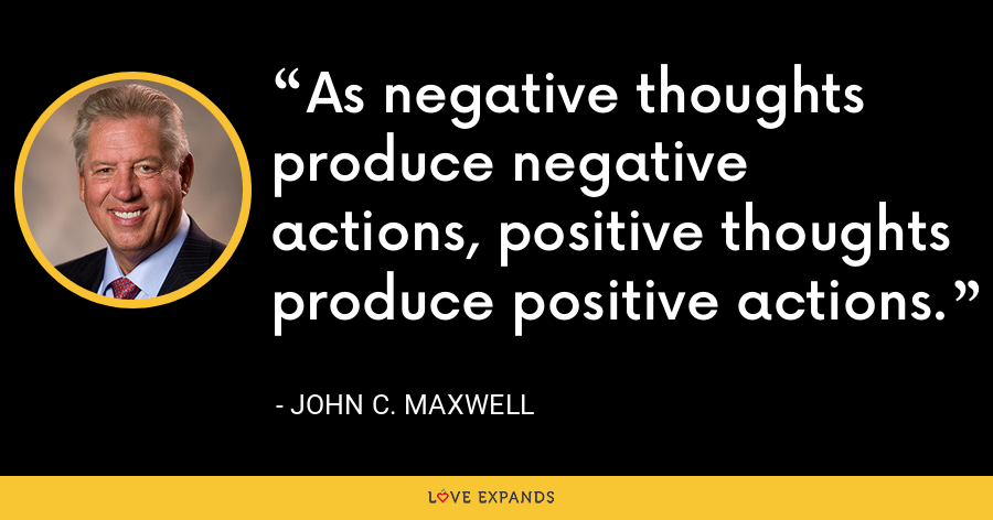 As negative thoughts produce negative actions, positive thoughts produce positive actions. - John C. Maxwell