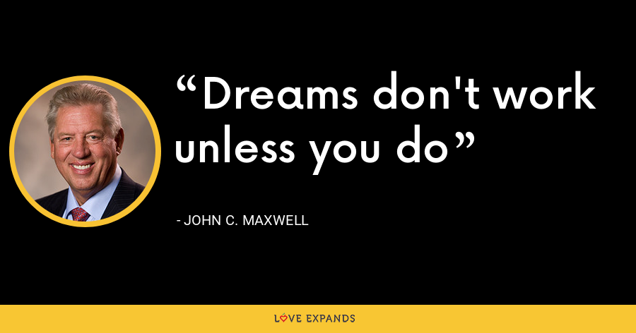 Dreams don't work unless you do - John C. Maxwell
