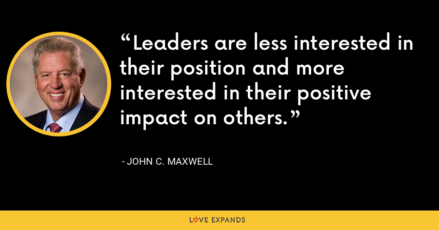Leaders are less interested in their position and more interested in their positive impact on others. - John C. Maxwell