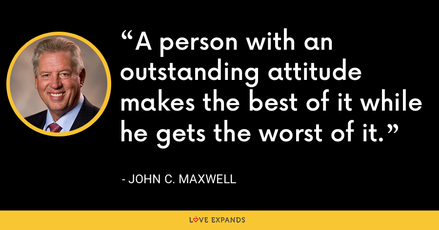 A person with an outstanding attitude makes the best of it while he gets the worst of it. - John C. Maxwell