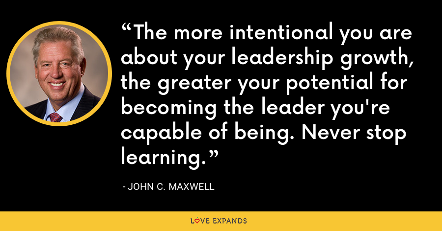 The more intentional you are about your leadership growth, the greater your potential for becoming the leader you're capable of being. Never stop learning. - John C. Maxwell