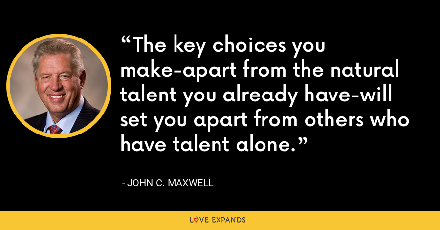 The key choices you make-apart from the natural talent you already have-will set you apart from others who have talent alone. - John C. Maxwell