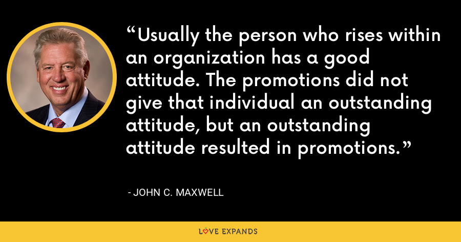 Usually the person who rises within an organization has a good attitude. The promotions did not give that individual an outstanding attitude, but an outstanding attitude resulted in promotions. - John C. Maxwell