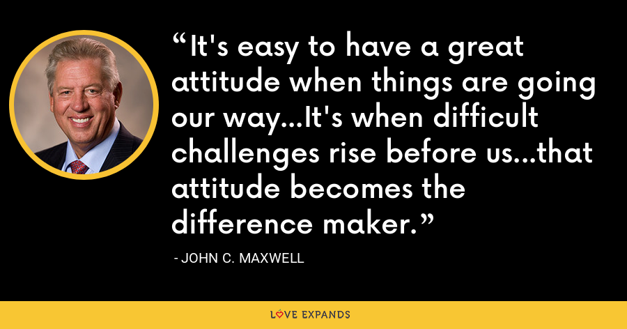 It's easy to have a great attitude when things are going our way...It's when difficult challenges rise before us...that attitude becomes the difference maker. - John C. Maxwell