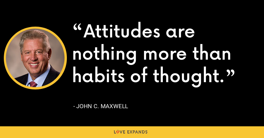 Attitudes are nothing more than habits of thought. - John C. Maxwell