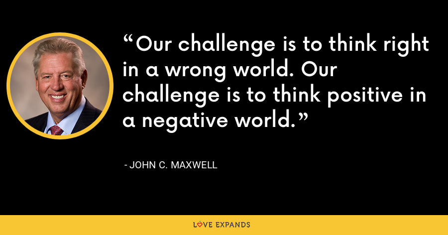 Our challenge is to think right in a wrong world. Our challenge is to think positive in a negative world. - John C. Maxwell
