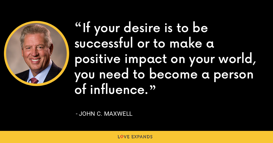 If your desire is to be successful or to make a positive impact on your world, you need to become a person of influence. - John C. Maxwell