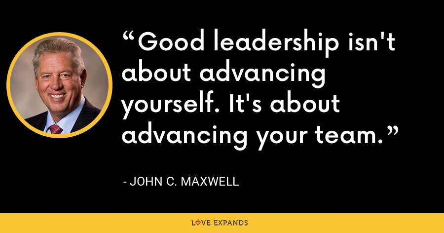Good leadership isn't about advancing yourself. It's about advancing your team. - John C. Maxwell